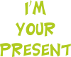 I'm your present