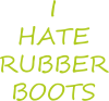 I hate rubber boots