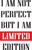 I'm not perfect but i am limited edition