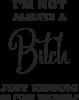 I'm not always a bitch