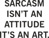 Sarcasm isn't an attitude it's an art