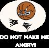 Do not make me angry!