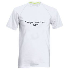 Men's sports t-shirt Always want to EAT