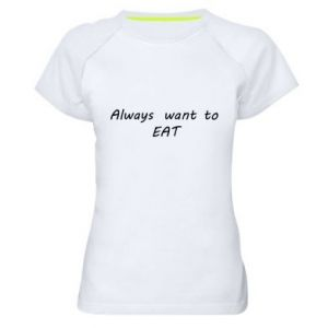 Women's sports t-shirt Always want to EAT