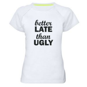 Women's sports t-shirt Better late then ugly