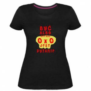 Damska premium koszulka Być albo nie być