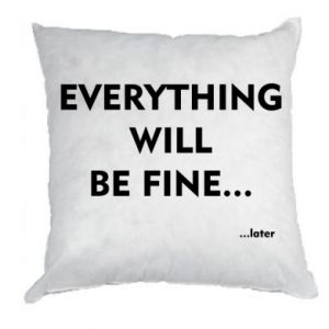 Pillow Everything will be fine... later