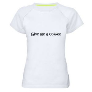 Women's sports t-shirt Give me a coffee