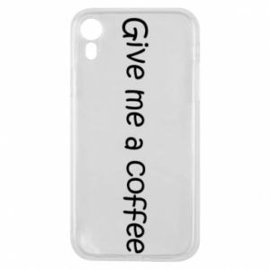 Phone case for iPhone XR Give me a coffee