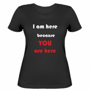 Damska koszulka I am here  because YOU are here