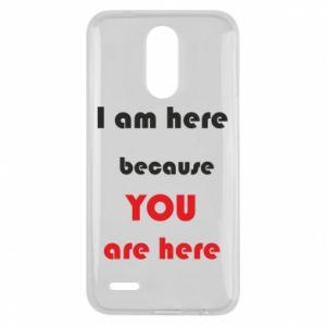 Etui na Lg K10 2017 I am here  because YOU are here