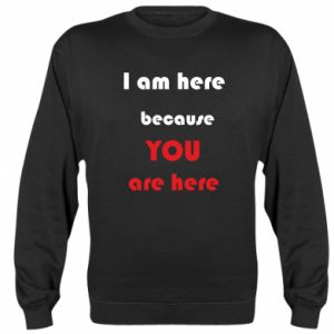 Bluza I am here  because YOU are here