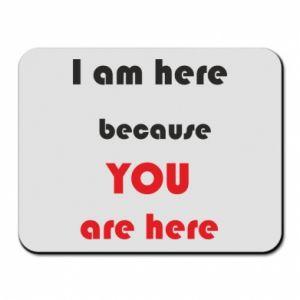 Podkładka pod mysz I am here  because YOU are here