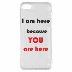 Etui na iPhone 5/5S/SE I am here  because YOU are here