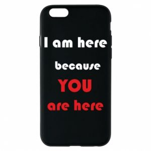Etui na iPhone 6/6S I am here  because YOU are here