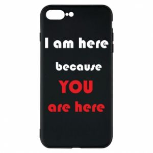 Etui na iPhone 7 Plus I am here  because YOU are here