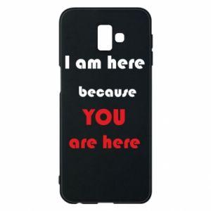 Etui na Samsung J6 Plus 2018 I am here  because YOU are here