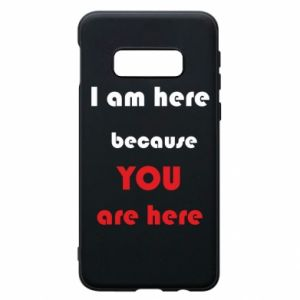 Etui na Samsung S10e I am here  because YOU are here