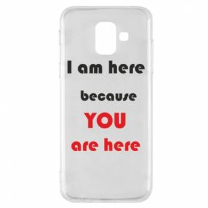Etui na Samsung A6 2018 I am here  because YOU are here