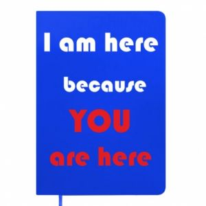 Notes I am here  because YOU are here