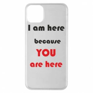 Etui na iPhone 11 Pro Max I am here  because YOU are here