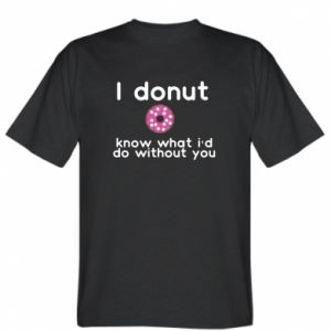 T-shirt I donut know what i'd do without you