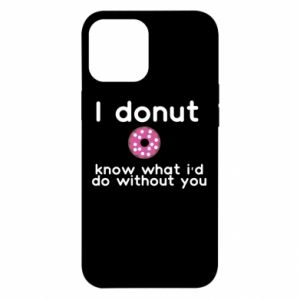 iPhone 12 Pro Max Case I donut know what i'd do without you