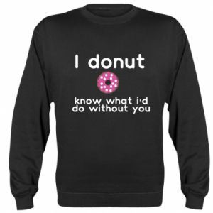 Sweatshirt I donut know what i'd do without you