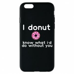 Phone case for iPhone 6/6S I donut know what i'd do without you