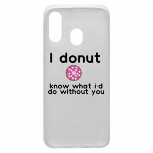 Phone case for Samsung A40 I donut know what i'd do without you