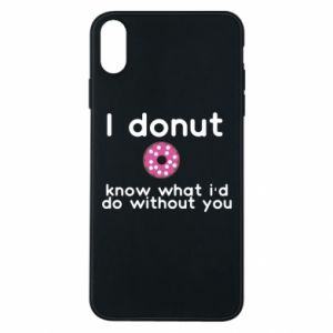 Phone case for iPhone Xs Max I donut know what i'd do without you