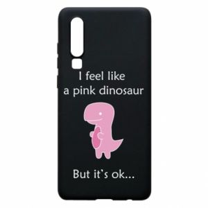 Phone case for Huawei P30 I feel like a pink dinosaur but it's ok