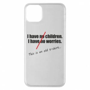 Etui na iPhone 11 Pro Max I have no children. I have no worries... This is an old t-shirt...