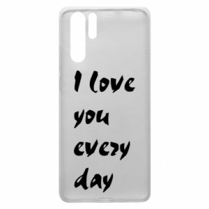 Huawei P30 Pro Case I love you every day