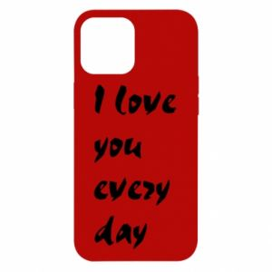 iPhone 12 Pro Max Case I love you every day