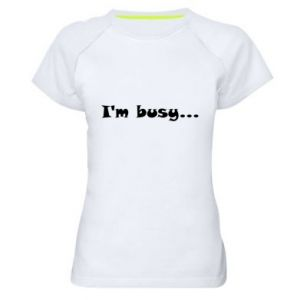 Women's sports t-shirt I'm busy...