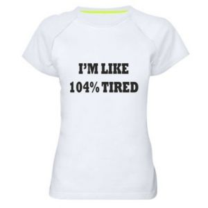 Women's sports t-shirt I'm like 104% tired