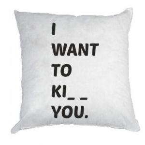 Poduszka I want o ki__ you