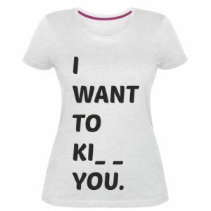 Damska premium koszulka I want o ki__ you