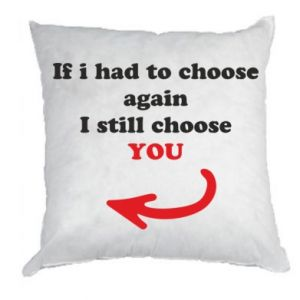 Pillow If i had to choose again I still choose YOU, for her