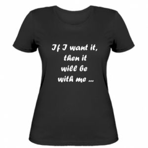 Women's t-shirt If I want it,  then it will be  with me ...