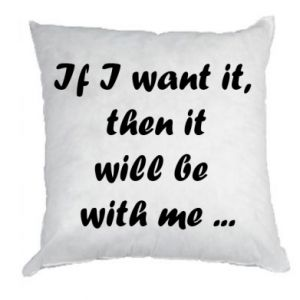 Pillow If I want it,  then it will be  with me ...