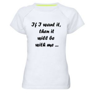 Women's sports t-shirt If I want it,  then it will be  with me ...