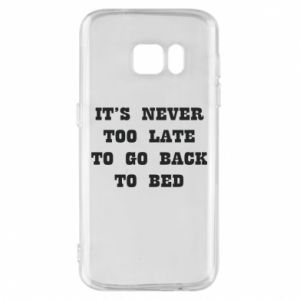 Phone case for Samsung S7 It's never too late to go bsck to bed