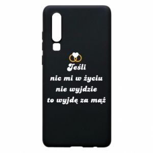 Phone case for Huawei P30 If nothing comes out of my life, then I'm going to marry