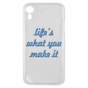 Phone case for iPhone XR Life's what you make it