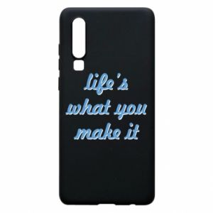 Phone case for Huawei P30 Life's what you make it