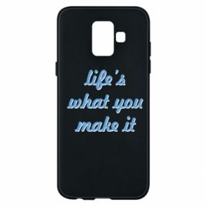 Phone case for Samsung A6 2018 Life's what you make it