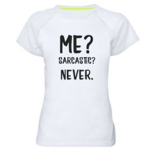 Women's sports t-shirt Me? Sarcastic? Never.