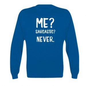 Kid's sweatshirt Me? Sarcastic? Never.